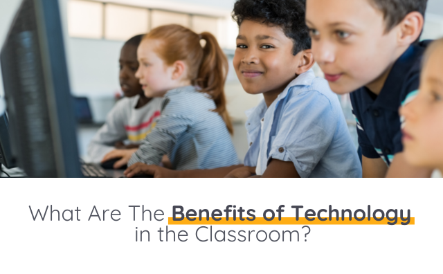 What Are The Benefits of Technology in the Classroom?