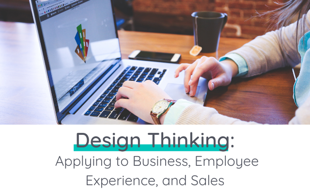 Design Thinking: Applying to Business, Employee Experience, and Sales