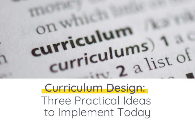 Curriculum Design: Three Practical Ideas to Implement Today